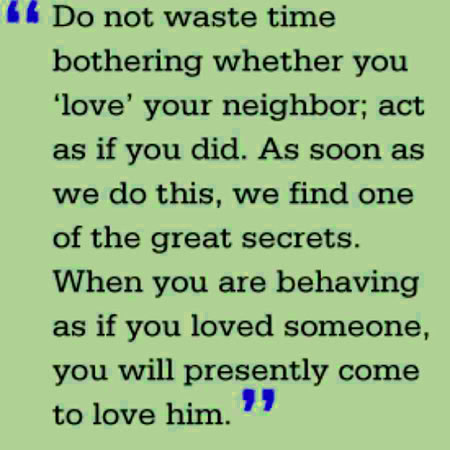 Do-not-waste-time-bothering-whether-you-love-your-neighbor-act-as-if-you-did-As-soon-as-we-do-this-we-find-one-of-the-great-secrets-When-you-are-behaving-as-if-you-loved-someone-you-will-presently-come-to-love-him