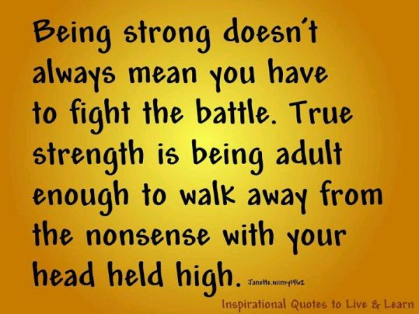 being-strong-doesnt-always-mean-you-have-to-fight-the-battle-true-strength-is-being-adult-enough-to-walk-away-from-the-nonsense-with-your-head-held-high